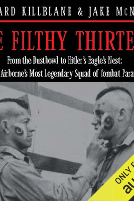 The Filthy Thirteen: From the Dustbowl to Hitler's Eagle's Nest - The True Story of the101st Airborne's Most Legendary Squad of Combat Paratroopers (Unabridged) - Jake McNiece