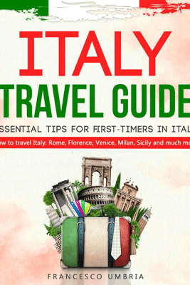 Italy Travel Guide: Essential Tips for First-Timers in Italy: How to Travel Italy: Rome, Florence, Venice, Milan, Sicily, and Much More (Unabridged) - Francesco Umbria