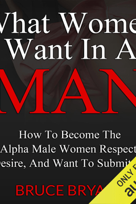What Women Want in a Man: How to Become the Alpha Male Women Respect, Desire, and Want to Submit To (Unabridged) - Bruce Bryans
