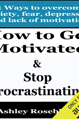How to Get Motivated and Stop Procrastinating: 51 Ways to Overcome Anxiety, Depression, Fear, And Lack of Motivation: Self-help for Overcoming Procrastination and Being More Motivated (Unabridged) - Ashley Rosebloom