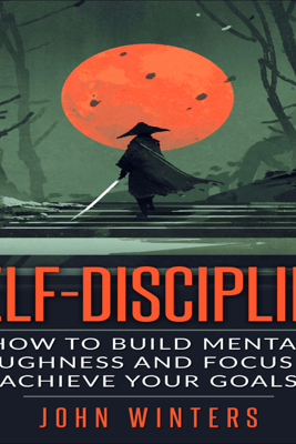 Self-Discipline: How to Build Mental Toughness and Focus to Achieve Your Goals (Unabridged) - John Winters