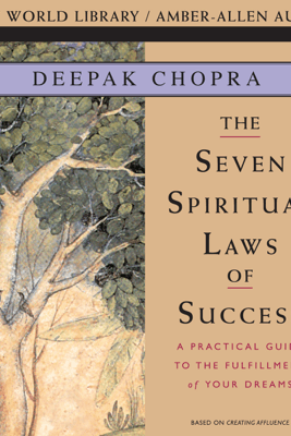 Seven Spiritual Laws of Success: A Practical Guide to the Fulfillment of Your Dreams - Deepak Chopra