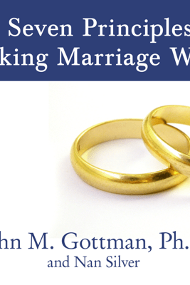 The Seven Principles for Making Marriage Work: A Practical Guide from the Country's Foremost Relationship Expert - John M. Gottman Ph.D. & Nan Silver