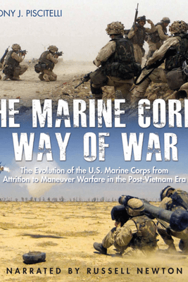 The Marine Corps Way of War: The Evolution of the U.S. Marine Corps from Attrition to Maneuver Warfare in the Post-Vietnam Era (Unabridged) - Anthony Piscitelli