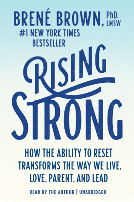 Rising Strong: How the Ability to Reset Transforms the Way We Live, Love, Parent, and Lead (Unabridged) - Brené Brown