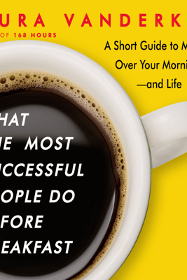 What the Most Successful People Do Before Breakfast: A Short Guide to Making Over Your Mornings--and Life - Laura Vanderkam