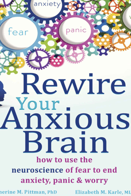 Rewire Your Anxious Brain: How to Use the Neuroscience of Fear to End Anxiety, Panic, and Worry - Catherine M. Pittman, PhD & Elizabeth M Karle