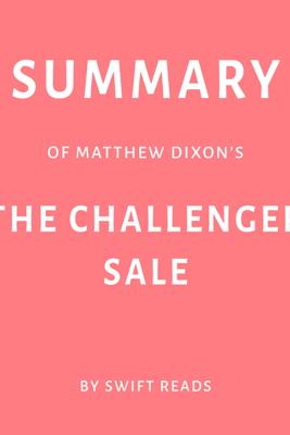 Summary of Matthew Dixon's: The Challenger Sale (Unabridged) - Swift Reads