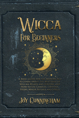 Wicca for Beginners: A Basic Guide for the Modern Age to Learn About the Mysteries of Wiccan Beliefs and History, and How to Use Candles, Crystals, Herbs, Magik Rituals and Spells (Unabridged) - Joy Cunningham
