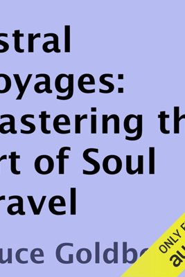 Astral Voyages: Mastering the Art of Soul Travel (Unabridged) - Bruce Goldberg