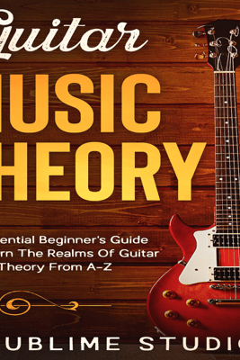 Guitar Music Theory: An Essential Beginner's Guide to Learn the Realms of Guitar Music Theory from A-Z (Unabridged) - Sublime Studio