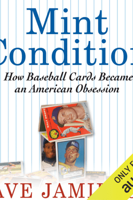 Mint Condition: How Baseball Cards Became an American Obsession (Unabridged) - Dave Jamieson