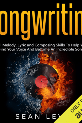 Songwriting: Powerful Melody, Lyric and Composing Skills to Help You Craft a Hit (Unabridged) - Sean Levi