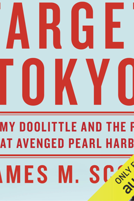 Target Tokyo: Jimmy Doolittle and the Raid That Avenged Pearl Harbor (Unabridged) - James M. Scott