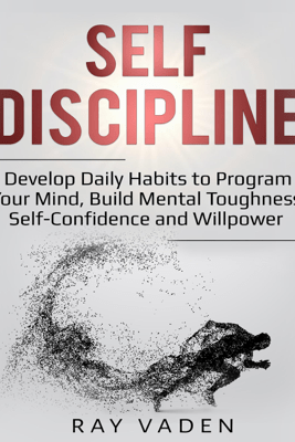 Self-Discipline: Develop Daily Habits to Program Your Mind, Build Mental Toughness, Self-Confidence and Willpower (Unabridged) - Ray Vaden