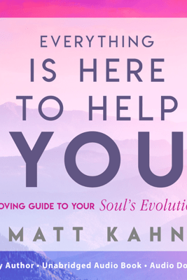 Everything Is Here to Help You: A Loving Guide to Your Soul's Evolution (Unabridged) - Matt Kahn