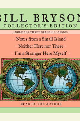 Bill Bryson Collector's Edition: Notes from a Small Island, Neither Here Nor There, and I'm a Stranger Here Myself (Abridged) - Bill Bryson