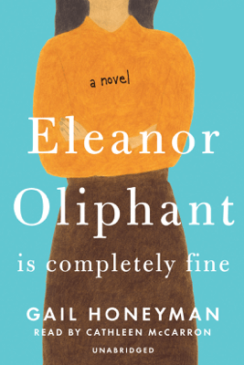 Eleanor Oliphant Is Completely Fine: A Novel (Unabridged) - Gail Honeyman