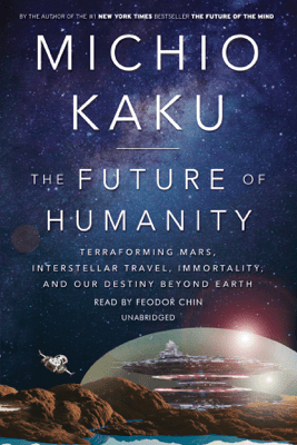 The Future of Humanity: Terraforming Mars, Interstellar Travel, Immortality, and Our Destiny Beyond Earth (Unabridged) - Michio Kaku