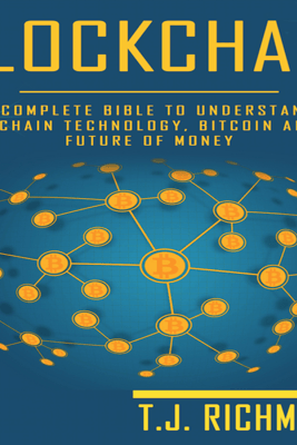 Blockchain: The Complete Bible to Understanding Blockchain Technology, Bitcoin, and the Future of Money (Unabridged) - T.J. Richmond