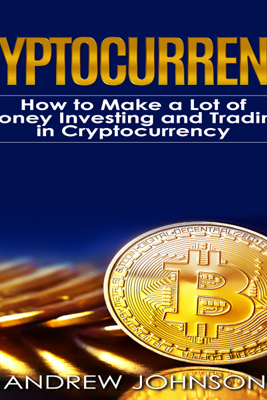Cryptocurrency: How to Make a Lot of Money Investing and Trading in Cryptocurrency: Unlocking the Lucrative World of Cryptocurrency: Cryptocurrency Investing and Trading, Book 1 (Unabridged) - Andrew Johnson