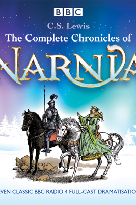 The Complete Chronicles of Narnia: The Classic BBC Radio 4 Full-Cast Dramatisations - C. S. Lewis