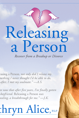 Releasing a Person: Fast Recovery from Heartbreak, a Breakup or Divorce (Love Attraction #1) (Unabridged) - Kathryn Alice