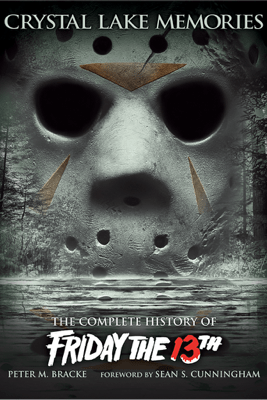 Crystal Lake Memories: The Complete History of Friday the 13th - Peter M. Bracke