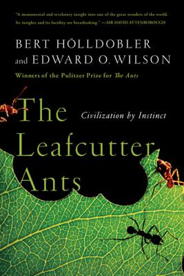 The Leafcutter Ants: Civilization by Instinct - Bert Hölldobler & Edward O. Wilson