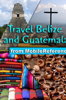 Belize and Guatemala Travel Guide: Incl. San Ignacio, Caye Caulker, Antigua, Lake Atitlan, Tikal, Flores. Illustrated Guide, Phrasebook & Maps (Mobi Travel) - MobileReference
