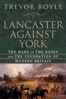 Lancaster Against York - Trevor Royle