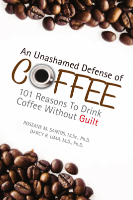An Unashamed Defense of Coffee - Darcy R. Lima M.D. Ph.D. & Roseane M. Santos M.Sc. Ph.D.