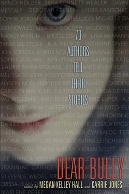 Dear Bully: Seventy Authors Tell Their Stories - Megan Kelley Hall & Carrie Jones