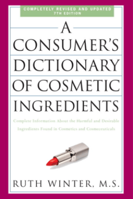 A Consumer's Dictionary of Cosmetic Ingredients, 7th Edition - Ruth Winter