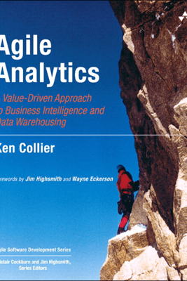 Agile Analytics: A Value-Driven Approach to Business Intelligence and Data Warehousing - Ken W. Collier