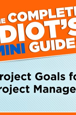 The Complete Idiot's Mini Guide to Project Goals for Project Managers - G. Michael Campbell, PMP