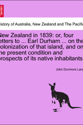 New Zealand in 1839: or, four letters to ... Earl Durham ... on the colonization of that island, and on the present condition and prospects of its native inhabitants. - John Dunmore Lang