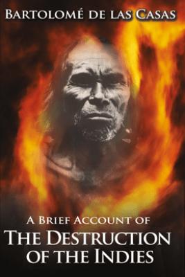 A Brief Account of the Destruction of the Indies - Bartolomé de las Casas