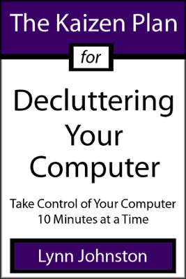 The Kaizen Plan for Decluttering Your Computer: Take Control of Your Computer 10 Minutes at a Time - Lynn Johnston