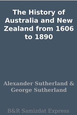 The History of Australia and New Zealand from 1606 to 1890 - Alexander Sutherland