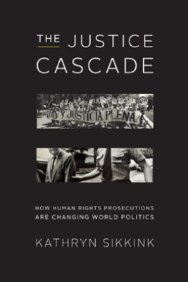 The Justice Cascade: How Human Rights Prosecutions Are Changing World Politics (The Norton Series in World Politics) - Kathryn Sikkink