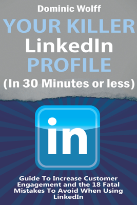 Your Killer Linkedin Profile (In 30 Minutes or Less) - Dominic Wolff