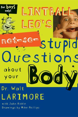 Lintball Leo's Not-So-Stupid Questions About Your Body - Walt Larimore, M.D.