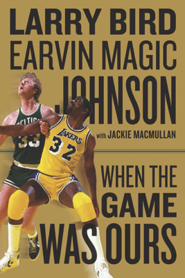 When the Game Was Ours - Larry Bird, Earvin Johnson & Jackie MacMullan
