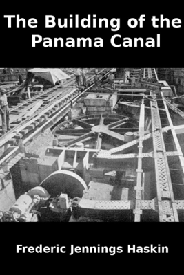 The Building of the Panama Canal - Frederic Jennings Haskin
