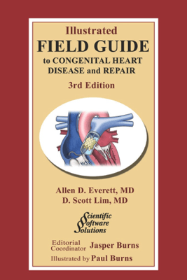 Illustrated Field Guide to Congenital Heart Disease and Repair - Third Edition - Allen D. Everett, MD & D. Scott Lim, MD