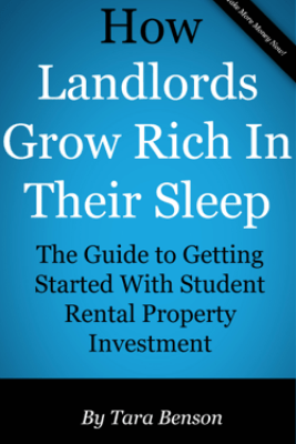 How Landlords Grow Rich In Their Sleep: The Guide to Getting Started With Student Rental Property Investment - Tara Benson