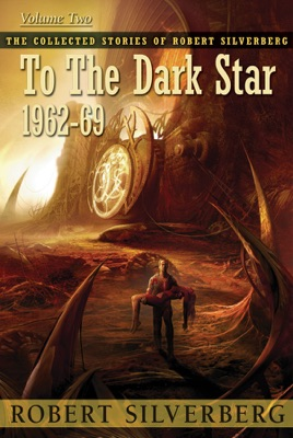 The Collected Stories of Robert Silverberg, Volume Two: To the Dark Star - Robert Silverberg pdf download