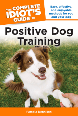 The Complete Idiot's Guide to Positive Dog Training, 3rd Edition - Pamela Dennison