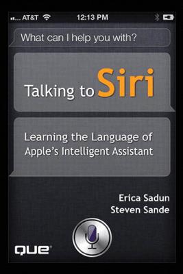 Talking to Siri: Learning the Language of Apple's Intelligent Assistant - Erica Sadun & Steve Sande